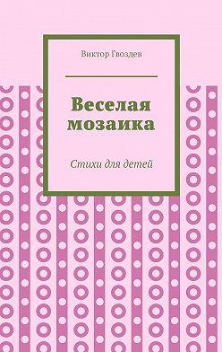 Виктор Гвоздев - Веселая мозаика. Стихи для детей