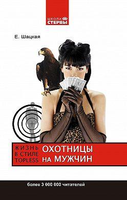 Евгения Шацкая - Охотницы на мужчин, или Жизнь в стиле топless
