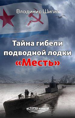 Владимир Шигин - Тайна гибели подводной лодки «Месть»