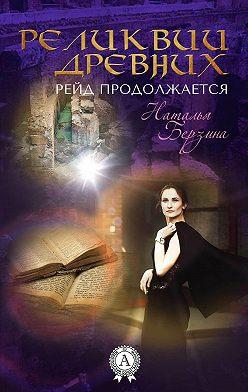 Наталья Берзина - Рейд продолжается. Реликвии древних