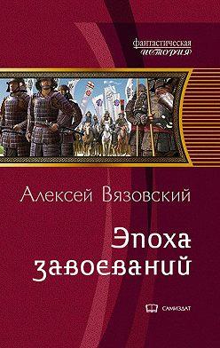 Алексей Вязовский - Император из будущего: Эпоха завоеваний