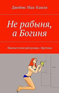 Джеймс Мак-Канли - Нерабыня, аБогиня. Фантастический роман. Эротика