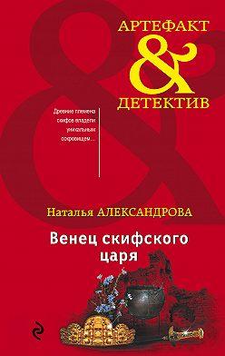 Наталья Александрова - Венец скифского царя