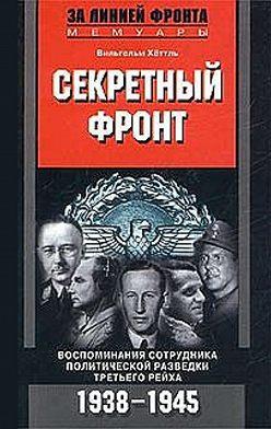 Вильгельм Хёттль - Секретный фронт. Воспоминания сотрудника политической разведки Третьего рейха. 1938-1945