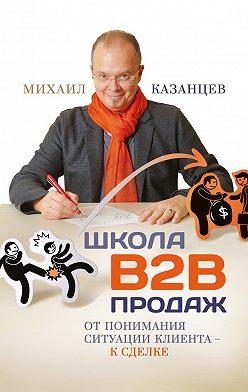 Михаил Казанцев - Школа В2В продаж. От понимания ситуации клиента – к сделке