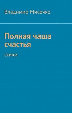Владимир Мисечко - Полная чаша счастья. Стихи