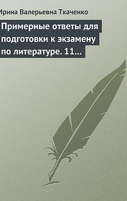 Ирина Ткаченко - Примерные ответы для подготовки к экзамену по литературе. 11 класс
