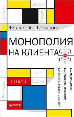 Николай Шевыров - Монополия на клиента