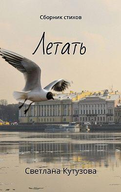 Светлана Кутузова - Летать. Сборник стихов
