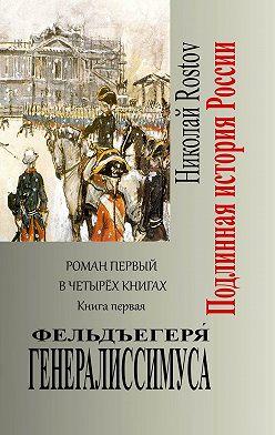 Николай Rostov - Фельдъегеря́ генералиссимуса. Роман первый вчетырёх книгах. Книга первая