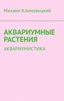 Михаил Климовицкий - Аквариумные растения. Аквариумистика
