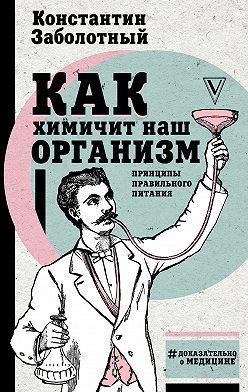 Константин Заболотный - Как химичит наш организм: принципы правильного питания