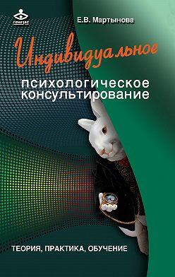 Елена Мартынова - Индивидуальное психологическое консультирование. Теория, практика, обучение