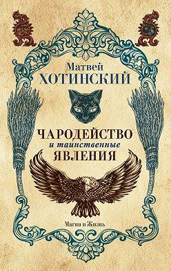 Матвей Хотинский - Чародейство и таинственные явления