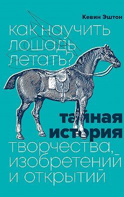 Kevin Ashton - Как научить лошадь летать? Тайная история творчества, изобретений и открытий