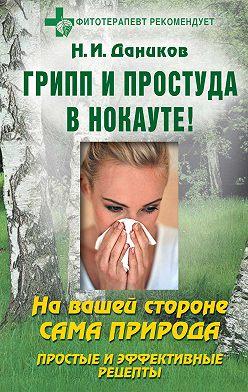 Николай Даников - Грипп и простуда в нокауте. Простые и эффективные рецепты