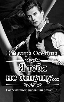 Эльвира Осетина - Я тебя неотпущу…