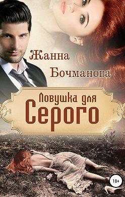 Жанна Бочманова - Ловушка для Серого