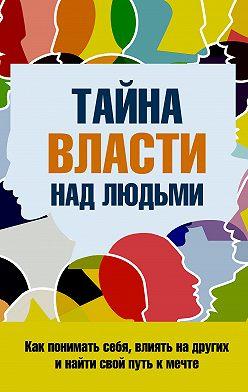 Сергей Козорез - Тайна власти над людьми. Как понимать себя, влиять на других и найти свой путь к мечте