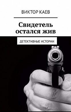 Виктор Каев - Свидетель осталсяжив. Детективные истории