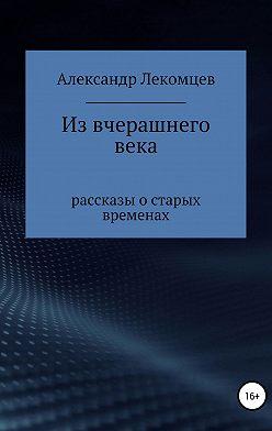 Александр Лекомцев - Из вчерашнего века