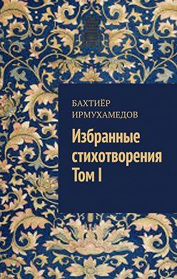 Бахтиёр Ирмухамедов - Избранные стихотворения. ТомI