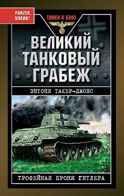 Энтони Такер-Джонс - Великий танковый грабеж. Трофейная броня Гитлера