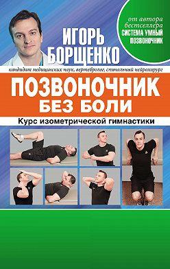 Игорь Борщенко - Позвоночник без боли. Курс изометрической гимнастики