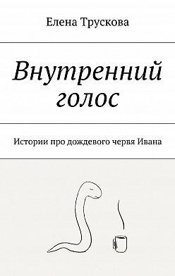 Елена Трускова - Внутренний голос. Истории про дождевого червя Ивана