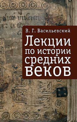 Василий Васильевский - Лекции по истории средних веков
