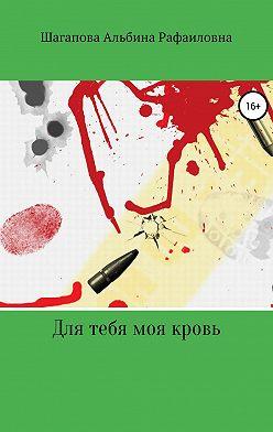 Альбина Шагапова - Для тебя моя кровь