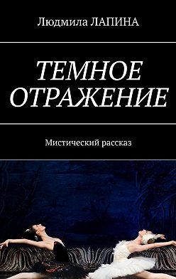 Людмила Лапина - Темное отражение. Мистический рассказ