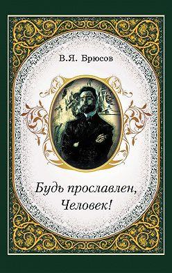 Валерий Брюсов - Будь прославлен, Человек!