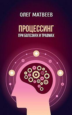 Олег Матвеев - Процессинг при болезнях и травмах
