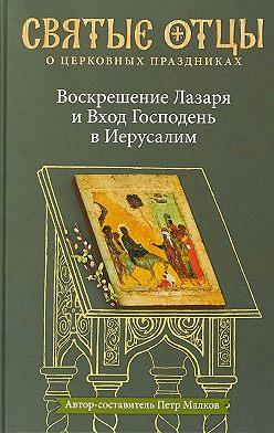 Антология - Воскрешение Лазаря и Вход Господень в Иерусалим. Антология святоотеческих проповедей