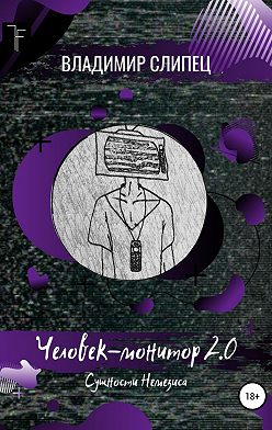 Владимир Слипец - Человек-монитор 2.0: Сущности Немезиса