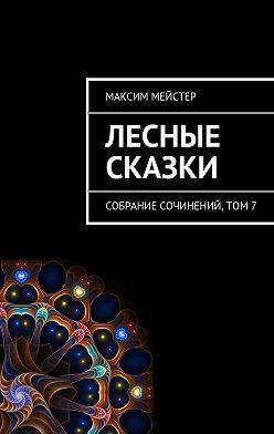 Максим Мейстер - Лесные сказки