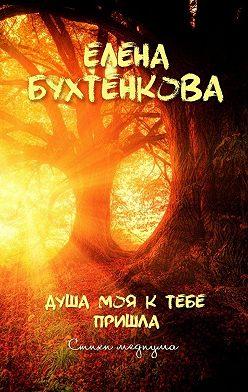Елена Бухтенкова - Душа моя ктебе пришла. Стихи медиума