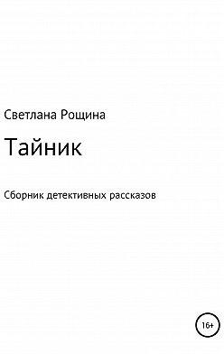 Светлана Рощина - Тайник. Сборник детективных рассказов