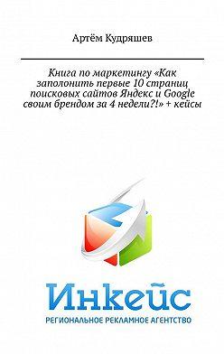 Артём Кудряшев - Книга помаркетингу «Как заполонить первые 10страниц поисковых сайтов Яндекс иGoogle своим брендом за4недели?!» + кейсы