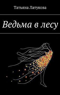 Татьяна Латукова - Ведьма в лесу. Ведьма 1.0