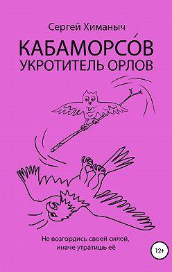 Сергей Химаныч - КАБАМОРСО́В – укротитель орлов