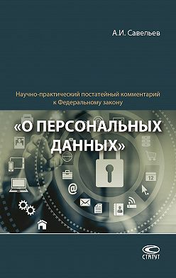 Александр Савельев - Научно-практический постатейный комментарий к Федеральному закону «О персональных данных»