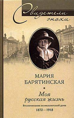 Мария Барятинская - Моя русская жизнь. Воспоминания великосветской дамы. 1870-1918