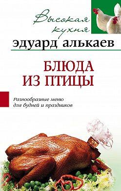 Эдуард Алькаев - Блюда из птицы. Разнообразные меню для будней и праздников