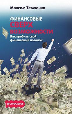 Максим Темченко - Финансовые сверхвозможности. Как пробить свой финансовый потолок