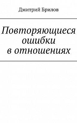 Дмитрий Брилов - Повторяющиеся ошибки в отношениях