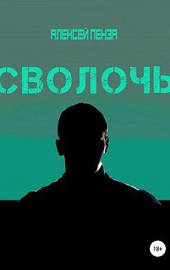 Алексей Пенза - Сволочь