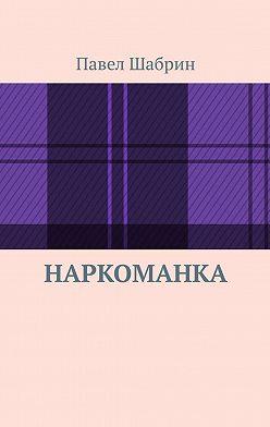 Павел Шабрин - Наркоманка
