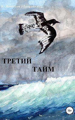 Алексей Леонтьев(Поправкин) - Третий тайм